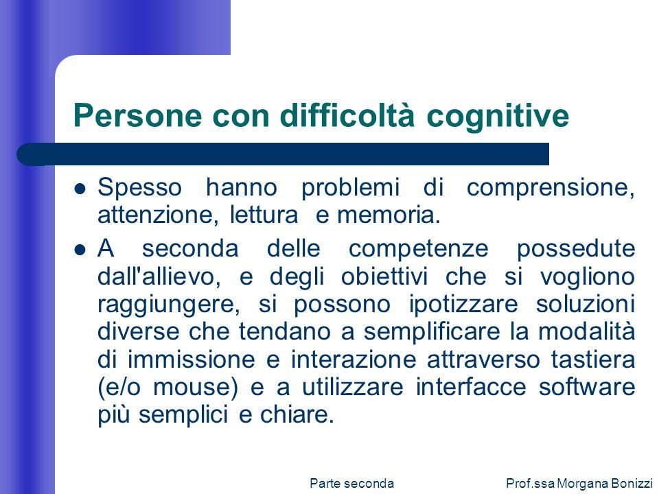 Parte secondaProf.ssa Morgana Bonizzi Persone con difficoltà cognitive Spesso hanno problemi di comprensione, attenzione, lettura e memoria. A seconda