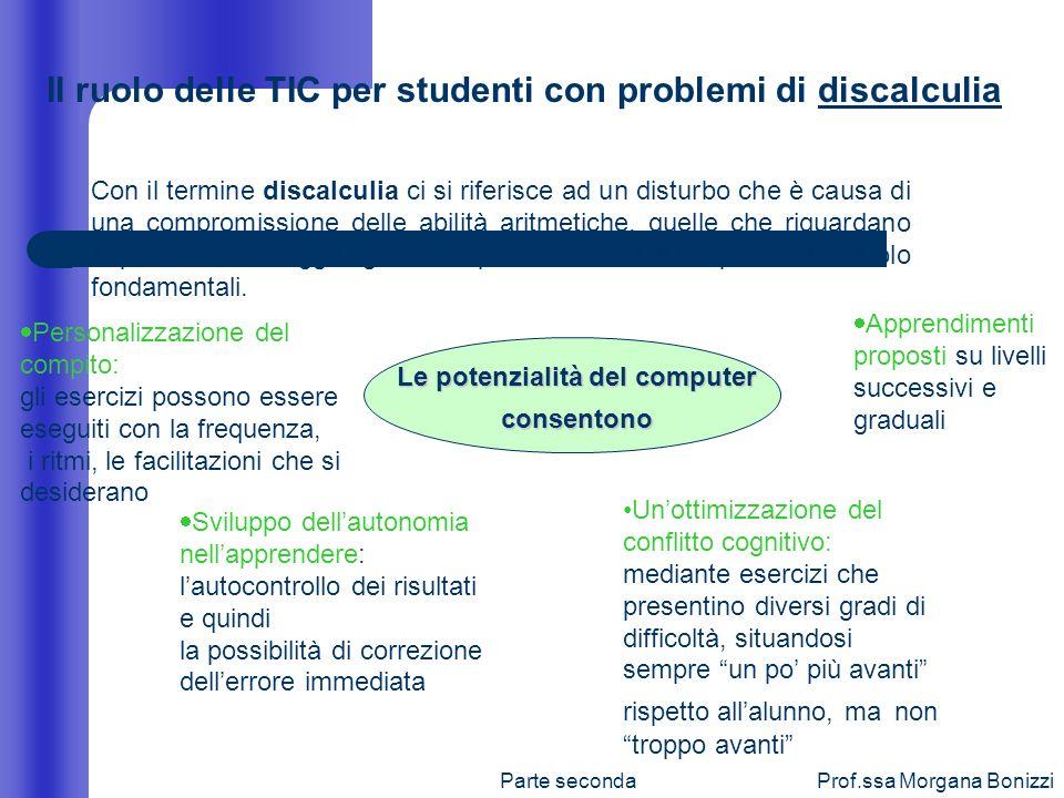 Parte secondaProf.ssa Morgana Bonizzi Il ruolo delle TIC per studenti con problemi di discalculia Con il termine discalculia ci si riferisce ad un dis
