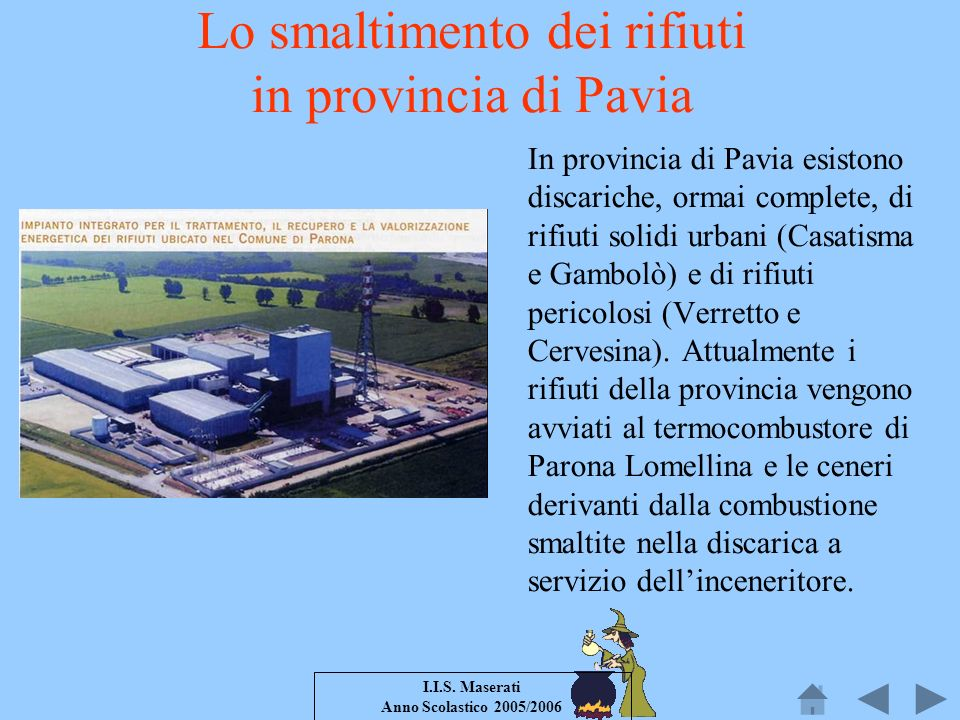 I.I.S. Maserati Anno Scolastico 2005/2006 Lo smaltimento dei rifiuti in provincia di Pavia In provincia di Pavia esistono discariche, ormai complete,