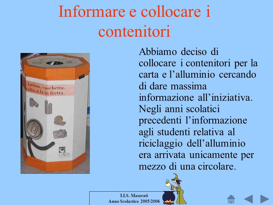 I.I.S. Maserati Anno Scolastico 2005/2006 Informare e collocare i contenitori Abbiamo deciso di collocare i contenitori per la carta e lalluminio cerc