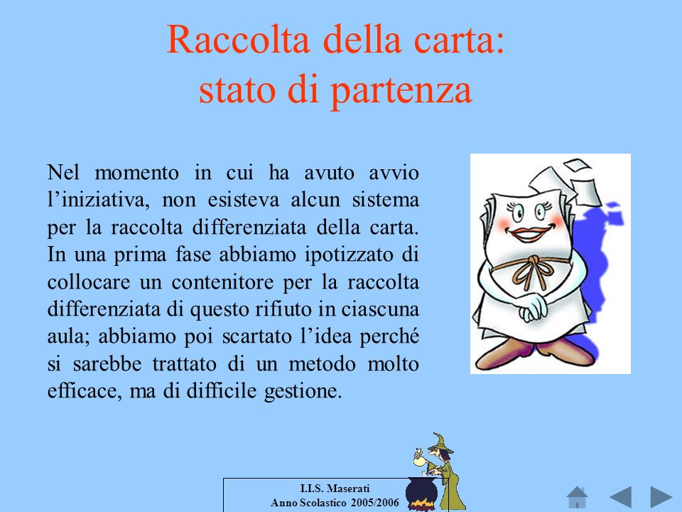 I.I.S. Maserati Anno Scolastico 2005/2006 Raccolta della carta: stato di partenza Nel momento in cui ha avuto avvio liniziativa, non esisteva alcun si