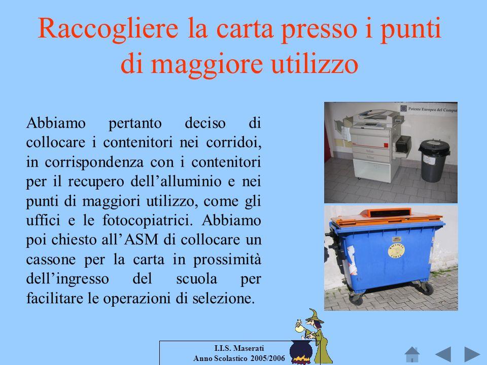 I.I.S. Maserati Anno Scolastico 2005/2006 Raccogliere la carta presso i punti di maggiore utilizzo Abbiamo pertanto deciso di collocare i contenitori