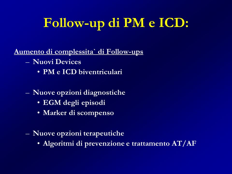 Follow-up di PM e ICD: Aumento di complessita` di Follow-ups –Nuovi Devices PM e ICD biventriculari –Nuove opzioni diagnostiche EGM degli episodi Mark