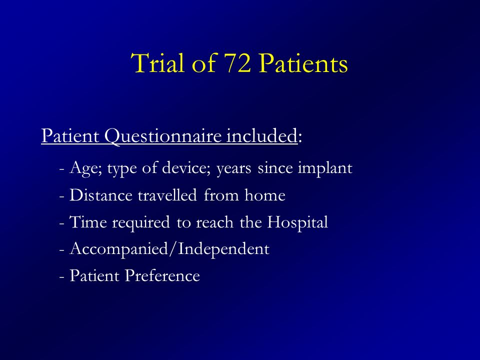 Trial of 72 Patients Patient Questionnaire included: - Age; type of device; years since implant - Distance travelled from home - Time required to reach the Hospital - Accompanied/Independent - Patient Preference