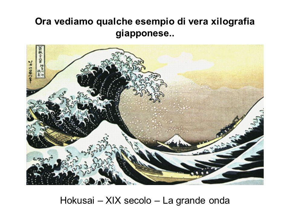 Ora vediamo qualche esempio di vera xilografia giapponese.. Hokusai – XIX secolo – La grande onda