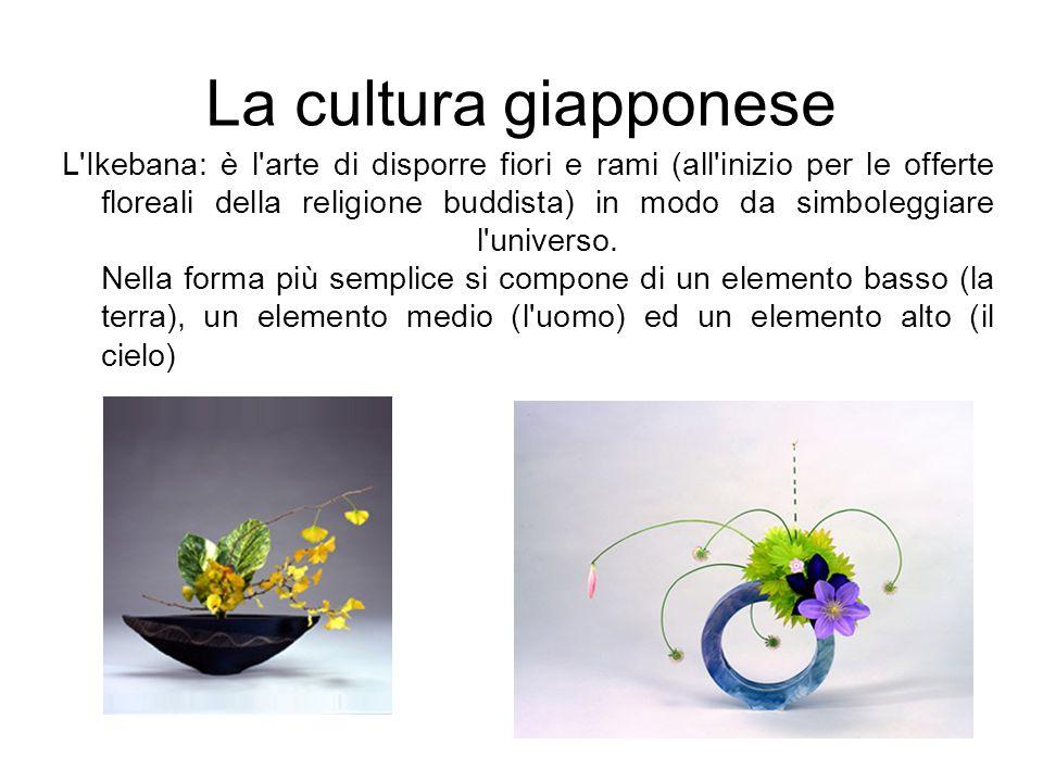 La cultura giapponese L'Ikebana: è l'arte di disporre fiori e rami (all'inizio per le offerte floreali della religione buddista) in modo da simboleggi