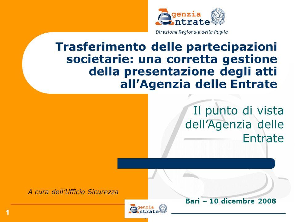 1 1 Bari – 10 dicembre 2008 Direzione Regionale della Puglia Trasferimento delle partecipazioni societarie: una corretta gestione della presentazione degli atti allAgenzia delle Entrate Il punto di vista dellAgenzia delle Entrate A cura dellUfficio Sicurezza