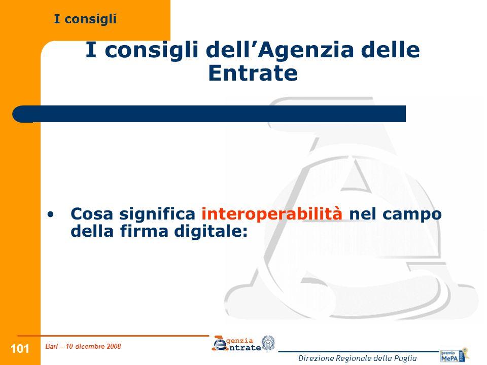 Bari – 10 dicembre 2008 Direzione Regionale della Puglia 101 I consigli dellAgenzia delle Entrate Cosa significa interoperabilità nel campo della firma digitale: I consigli