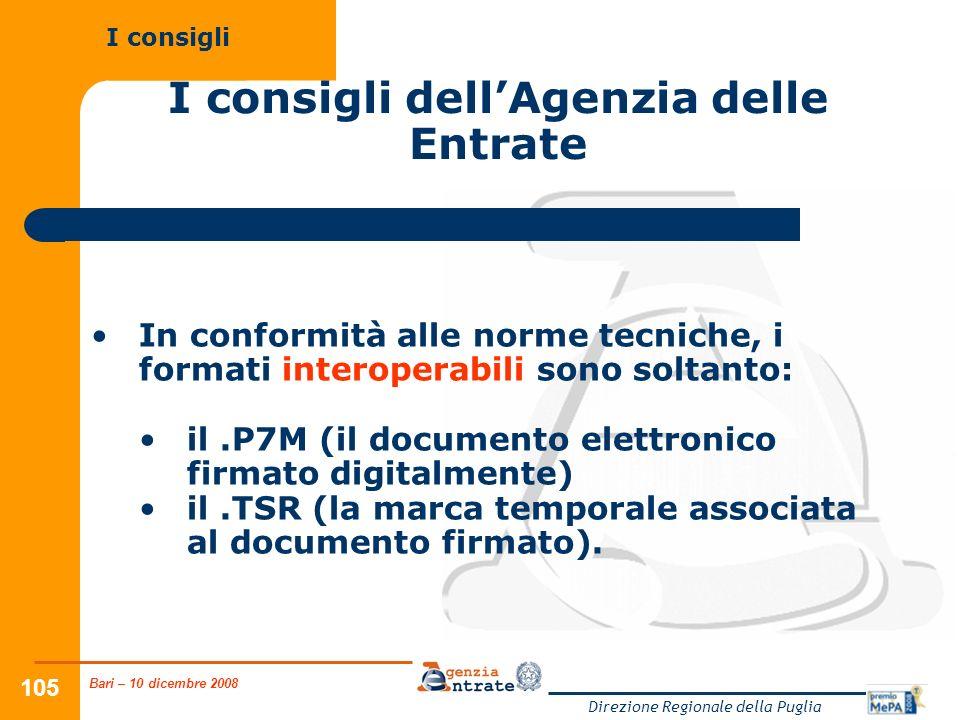 Bari – 10 dicembre 2008 Direzione Regionale della Puglia 105 I consigli dellAgenzia delle Entrate In conformità alle norme tecniche, i formati interoperabili sono soltanto: il.P7M (il documento elettronico firmato digitalmente) il.TSR (la marca temporale associata al documento firmato).