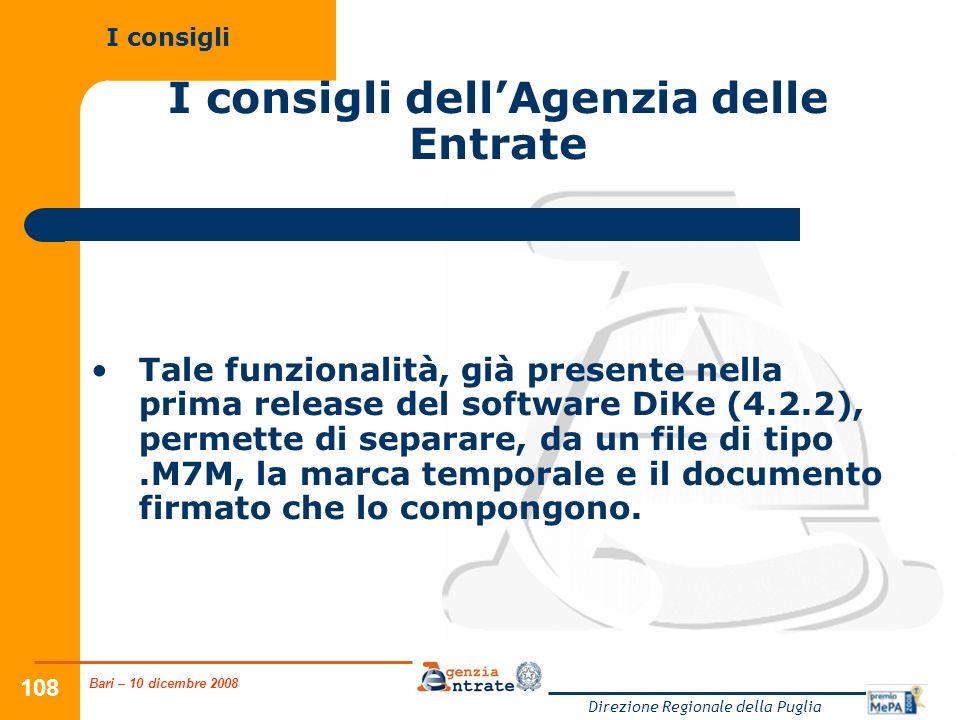 Bari – 10 dicembre 2008 Direzione Regionale della Puglia 108 I consigli dellAgenzia delle Entrate Tale funzionalità, già presente nella prima release del software DiKe (4.2.2), permette di separare, da un file di tipo.M7M, la marca temporale e il documento firmato che lo compongono.