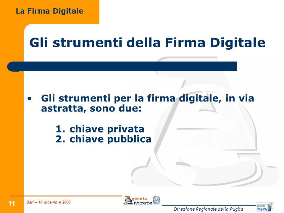 Bari – 10 dicembre 2008 Direzione Regionale della Puglia 11 Gli strumenti della Firma Digitale Gli strumenti per la firma digitale, in via astratta, sono due: 1.chiave privata 2.chiave pubblica La Firma Digitale