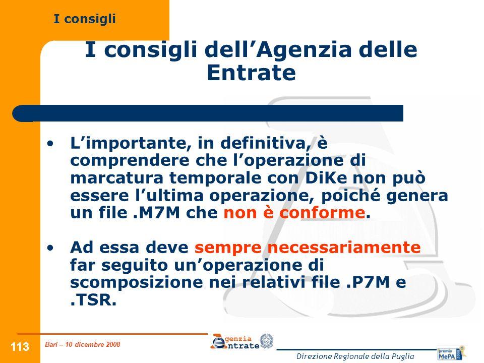 Bari – 10 dicembre 2008 Direzione Regionale della Puglia 113 I consigli dellAgenzia delle Entrate Limportante, in definitiva, è comprendere che loperazione di marcatura temporale con DiKe non può essere lultima operazione, poiché genera un file.M7M che non è conforme.