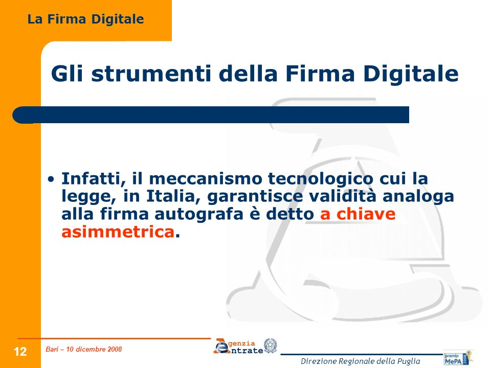 Bari – 10 dicembre 2008 Direzione Regionale della Puglia 12 Gli strumenti della Firma Digitale Infatti, il meccanismo tecnologico cui la legge, in Italia, garantisce validità analoga alla firma autografa è detto a chiave asimmetrica.