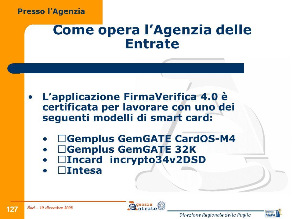 Bari – 10 dicembre 2008 Direzione Regionale della Puglia 127 Come opera lAgenzia delle Entrate Lapplicazione FirmaVerifica 4.0 è certificata per lavorare con uno dei seguenti modelli di smart card: Gemplus GemGATE CardOS-M4 Gemplus GemGATE 32K Incard incrypto34v2DSD Intesa Presso lAgenzia