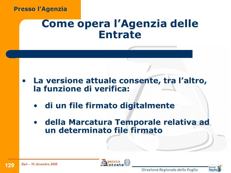 Bari – 10 dicembre 2008 Direzione Regionale della Puglia 129 Come opera lAgenzia delle Entrate La versione attuale consente, tra laltro, la funzione di verifica: di un file firmato digitalmente della Marcatura Temporale relativa ad un determinato file firmato Presso lAgenzia