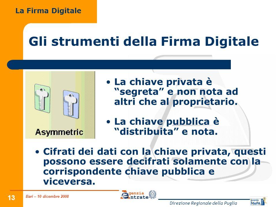 Bari – 10 dicembre 2008 Direzione Regionale della Puglia 13 Gli strumenti della Firma Digitale La chiave privata è segreta e non nota ad altri che al
