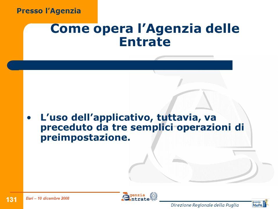 Bari – 10 dicembre 2008 Direzione Regionale della Puglia 131 Come opera lAgenzia delle Entrate Luso dellapplicativo, tuttavia, va preceduto da tre semplici operazioni di preimpostazione.