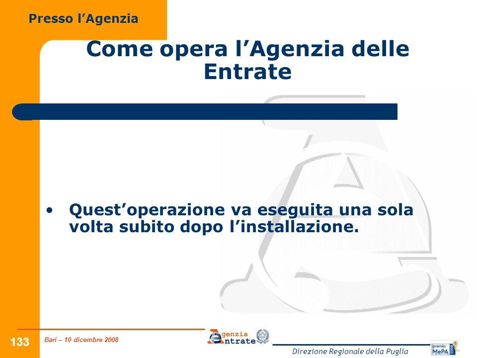 Bari – 10 dicembre 2008 Direzione Regionale della Puglia 133 Come opera lAgenzia delle Entrate Questoperazione va eseguita una sola volta subito dopo linstallazione.