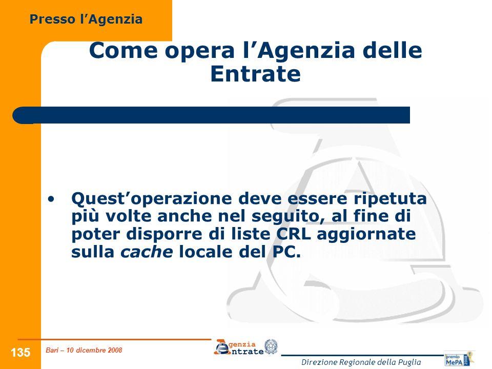 Bari – 10 dicembre 2008 Direzione Regionale della Puglia 135 Come opera lAgenzia delle Entrate Questoperazione deve essere ripetuta più volte anche nel seguito, al fine di poter disporre di liste CRL aggiornate sulla cache locale del PC.