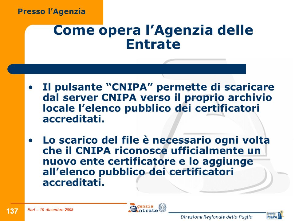 Bari – 10 dicembre 2008 Direzione Regionale della Puglia 137 Come opera lAgenzia delle Entrate Il pulsante CNIPA permette di scaricare dal server CNIPA verso il proprio archivio locale lelenco pubblico dei certificatori accreditati.
