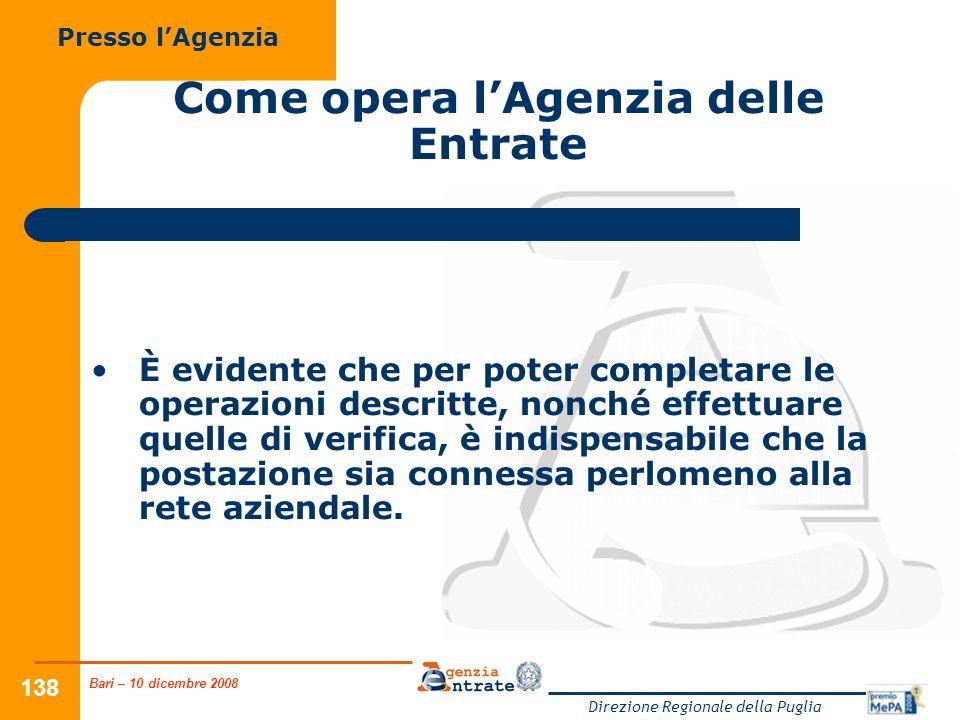 Bari – 10 dicembre 2008 Direzione Regionale della Puglia 138 Come opera lAgenzia delle Entrate È evidente che per poter completare le operazioni descr