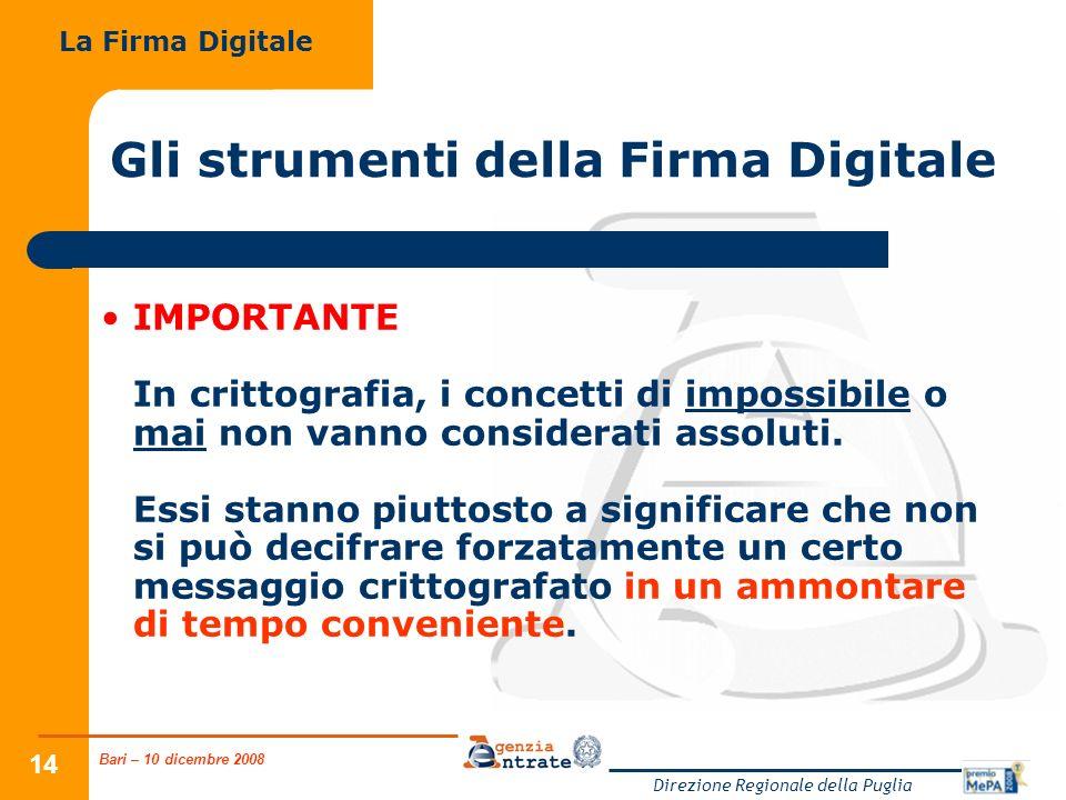Bari – 10 dicembre 2008 Direzione Regionale della Puglia 14 Gli strumenti della Firma Digitale IMPORTANTE In crittografia, i concetti di impossibile o mai non vanno considerati assoluti.
