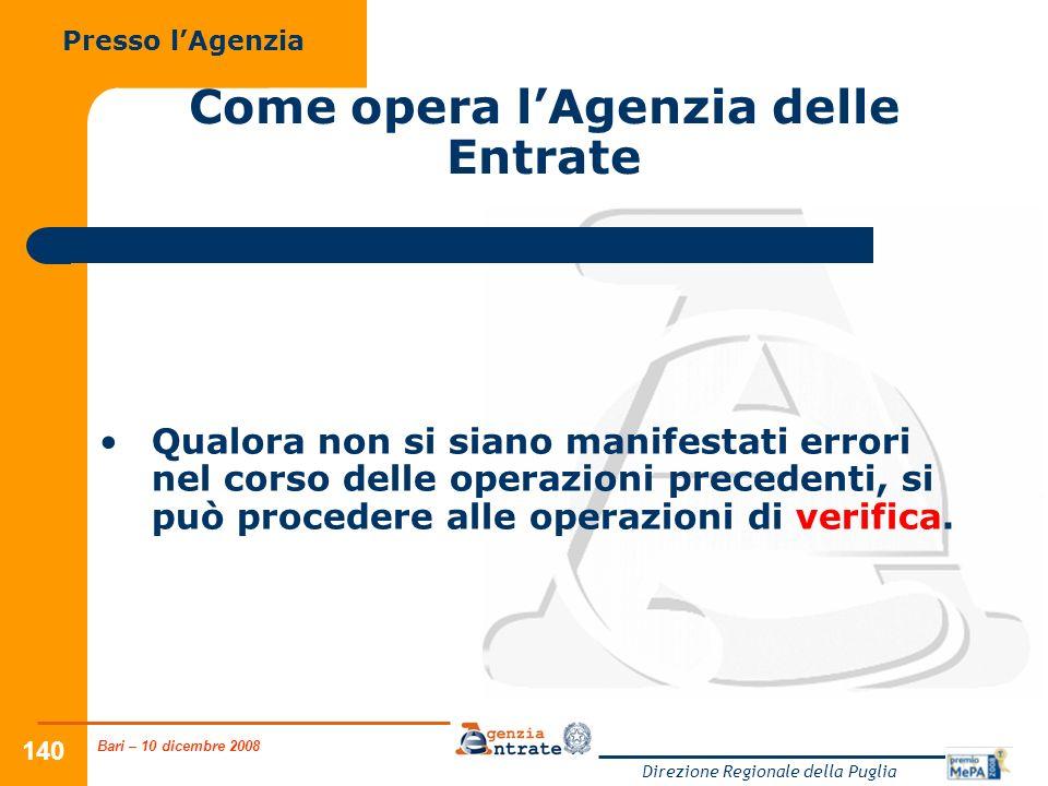Bari – 10 dicembre 2008 Direzione Regionale della Puglia 140 Come opera lAgenzia delle Entrate Qualora non si siano manifestati errori nel corso delle operazioni precedenti, si può procedere alle operazioni di verifica.