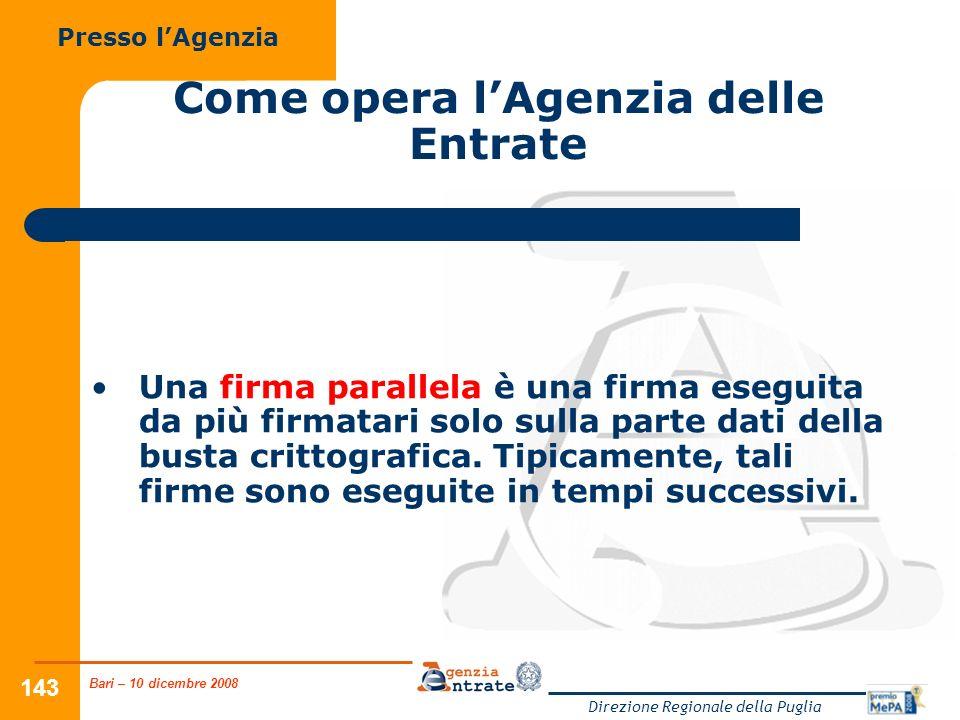 Bari – 10 dicembre 2008 Direzione Regionale della Puglia 143 Come opera lAgenzia delle Entrate Una firma parallela è una firma eseguita da più firmatari solo sulla parte dati della busta crittografica.