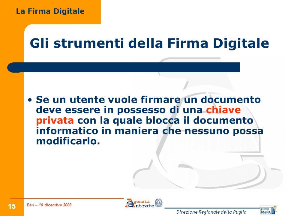 Bari – 10 dicembre 2008 Direzione Regionale della Puglia 15 Gli strumenti della Firma Digitale Se un utente vuole firmare un documento deve essere in possesso di una chiave privata con la quale blocca il documento informatico in maniera che nessuno possa modificarlo.