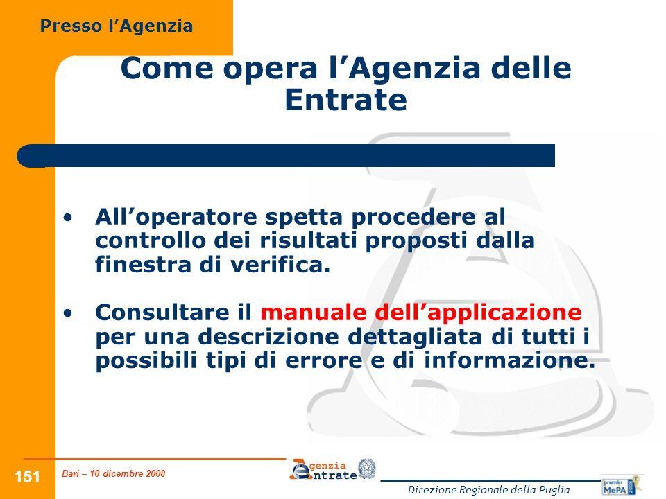 Bari – 10 dicembre 2008 Direzione Regionale della Puglia 151 Come opera lAgenzia delle Entrate Alloperatore spetta procedere al controllo dei risultati proposti dalla finestra di verifica.