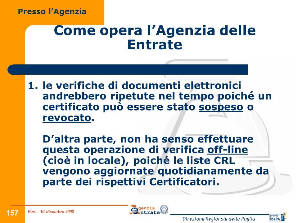 Bari – 10 dicembre 2008 Direzione Regionale della Puglia 157 Come opera lAgenzia delle Entrate Presso lAgenzia 1.le verifiche di documenti elettronici andrebbero ripetute nel tempo poiché un certificato può essere stato sospeso o revocato.