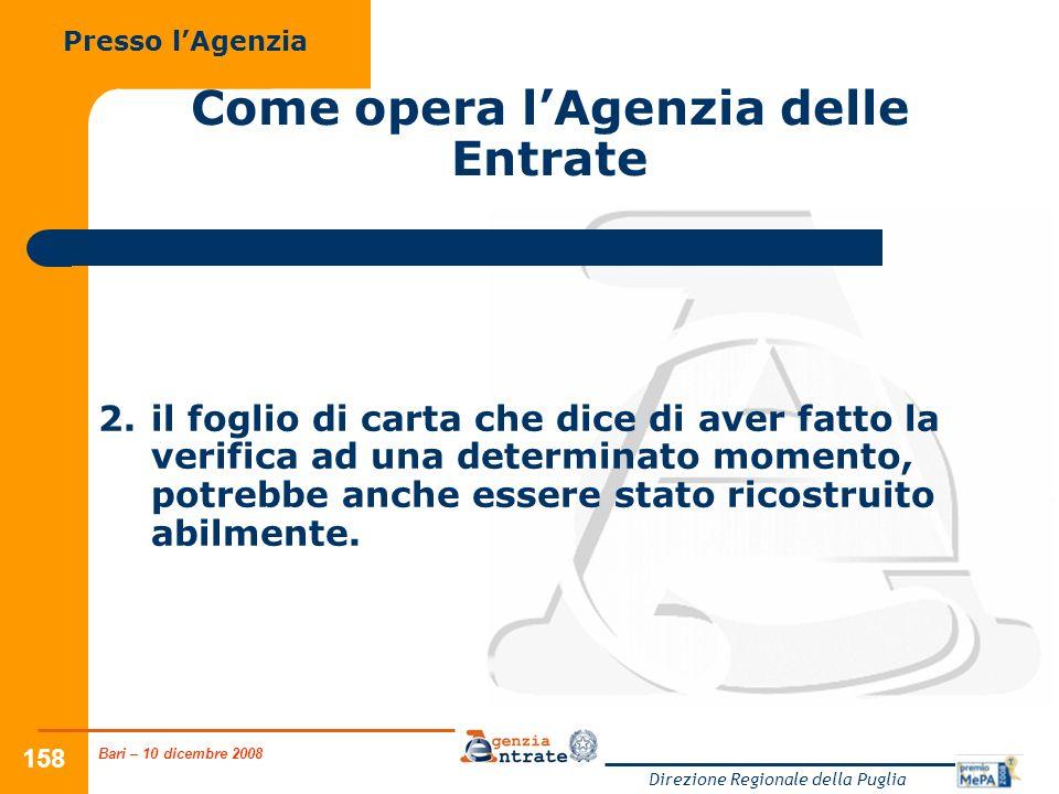 Bari – 10 dicembre 2008 Direzione Regionale della Puglia 158 Come opera lAgenzia delle Entrate Presso lAgenzia 2.il foglio di carta che dice di aver fatto la verifica ad una determinato momento, potrebbe anche essere stato ricostruito abilmente.