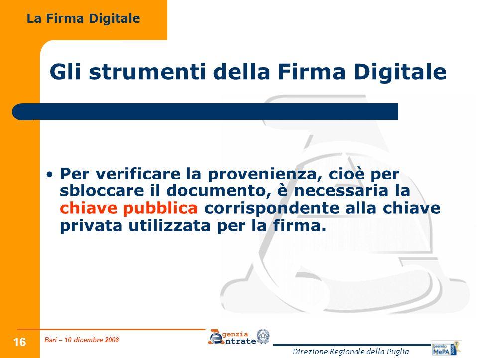Bari – 10 dicembre 2008 Direzione Regionale della Puglia 16 Gli strumenti della Firma Digitale Per verificare la provenienza, cioè per sbloccare il documento, è necessaria la chiave pubblica corrispondente alla chiave privata utilizzata per la firma.
