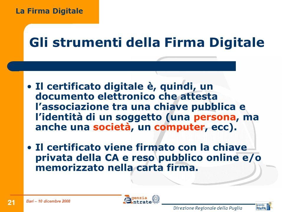 Bari – 10 dicembre 2008 Direzione Regionale della Puglia 21 Gli strumenti della Firma Digitale Il certificato digitale è, quindi, un documento elettronico che attesta lassociazione tra una chiave pubblica e lidentità di un soggetto (una persona, ma anche una società, un computer, ecc).