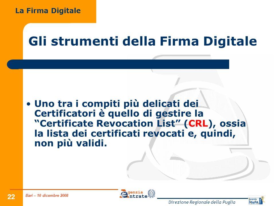 Bari – 10 dicembre 2008 Direzione Regionale della Puglia 22 Gli strumenti della Firma Digitale Uno tra i compiti più delicati dei Certificatori è quello di gestire la Certificate Revocation List (CRL), ossia la lista dei certificati revocati e, quindi, non più validi.
