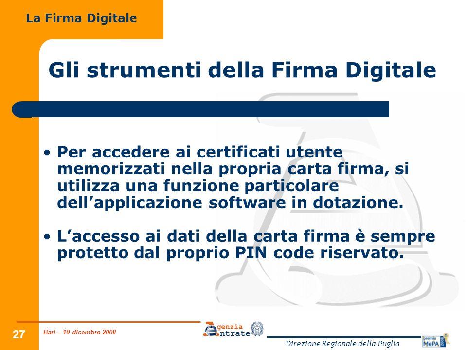 Bari – 10 dicembre 2008 Direzione Regionale della Puglia 27 Gli strumenti della Firma Digitale La Firma Digitale Per accedere ai certificati utente memorizzati nella propria carta firma, si utilizza una funzione particolare dellapplicazione software in dotazione.