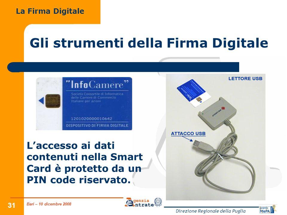 Bari – 10 dicembre 2008 Direzione Regionale della Puglia 31 Gli strumenti della Firma Digitale La Firma Digitale Laccesso ai dati contenuti nella Smart Card è protetto da un PIN code riservato.
