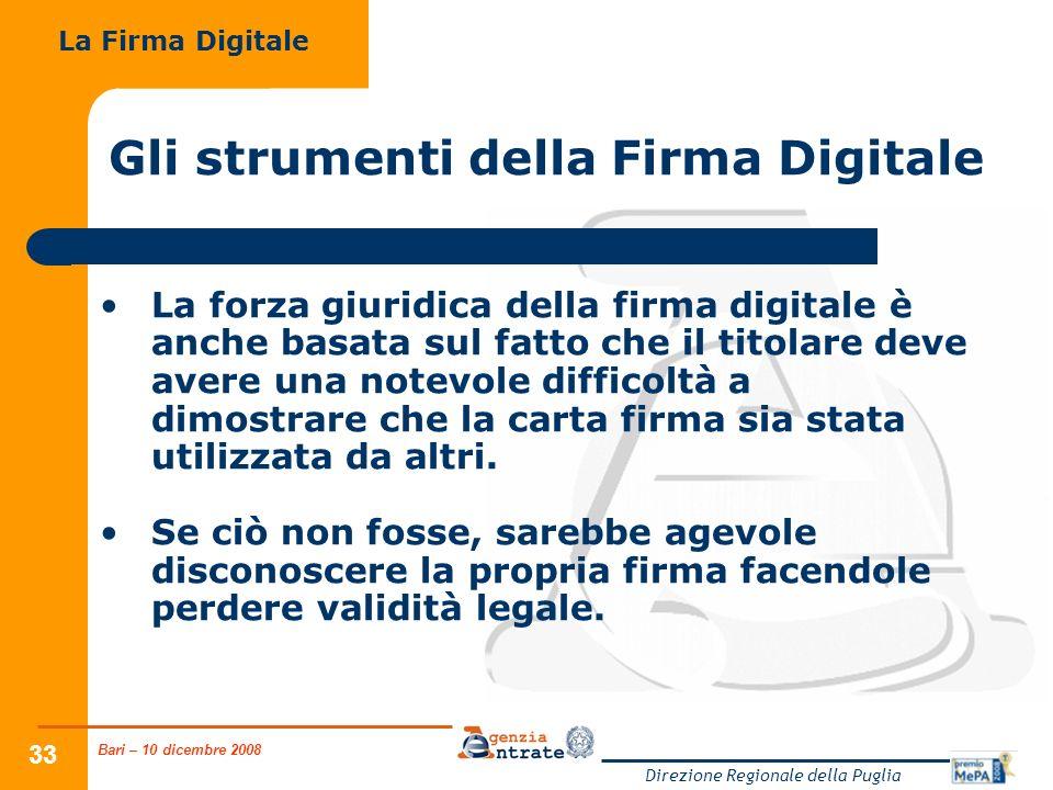 Bari – 10 dicembre 2008 Direzione Regionale della Puglia 33 Gli strumenti della Firma Digitale La forza giuridica della firma digitale è anche basata