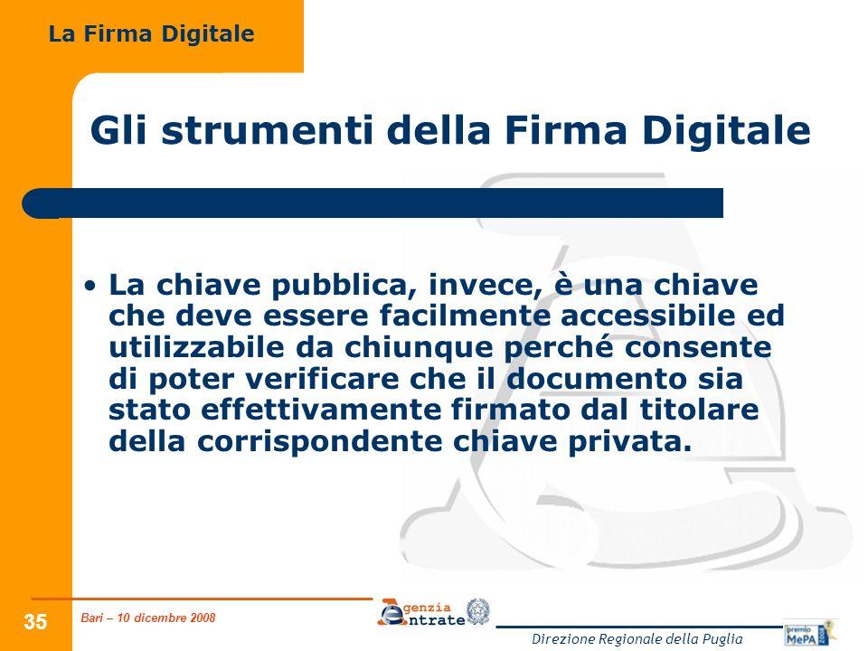 Bari – 10 dicembre 2008 Direzione Regionale della Puglia 35 Gli strumenti della Firma Digitale La chiave pubblica, invece, è una chiave che deve essere facilmente accessibile ed utilizzabile da chiunque perché consente di poter verificare che il documento sia stato effettivamente firmato dal titolare della corrispondente chiave privata.
