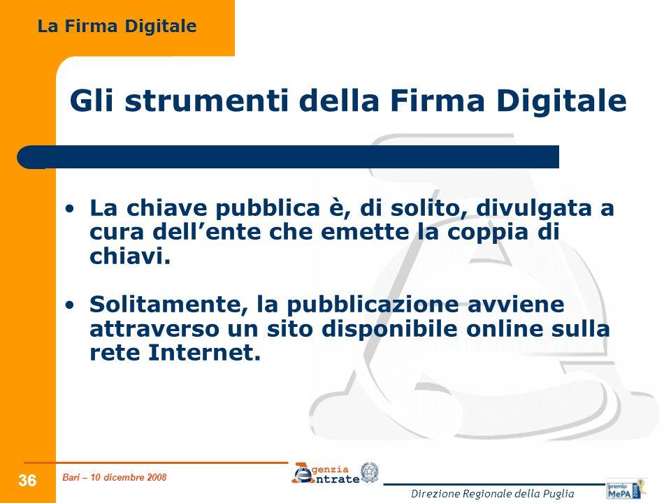 Bari – 10 dicembre 2008 Direzione Regionale della Puglia 36 Gli strumenti della Firma Digitale La chiave pubblica è, di solito, divulgata a cura dellente che emette la coppia di chiavi.