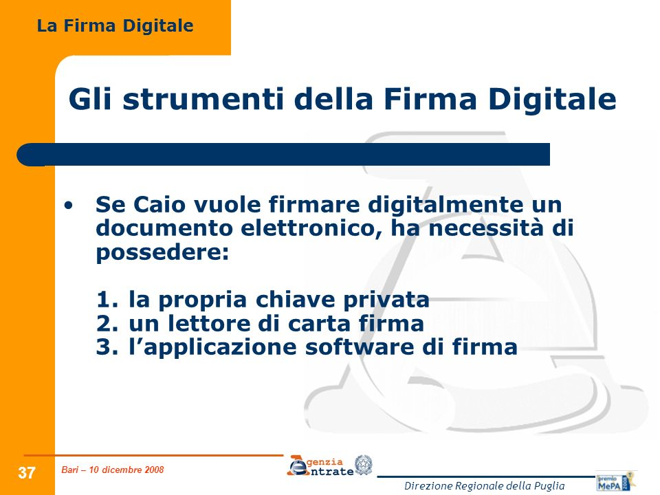 Bari – 10 dicembre 2008 Direzione Regionale della Puglia 37 Gli strumenti della Firma Digitale Se Caio vuole firmare digitalmente un documento elettro