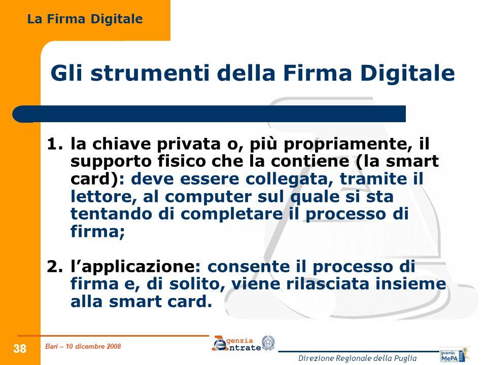 Bari – 10 dicembre 2008 Direzione Regionale della Puglia 38 Gli strumenti della Firma Digitale 1.la chiave privata o, più propriamente, il supporto fi