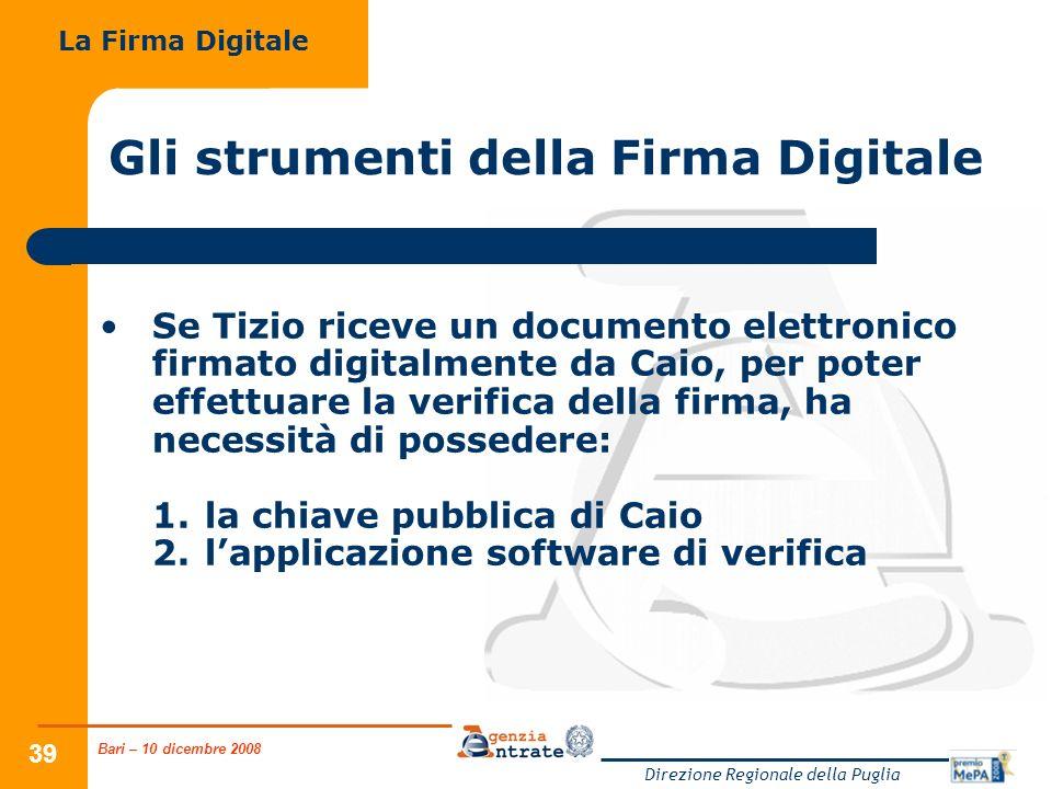Bari – 10 dicembre 2008 Direzione Regionale della Puglia 39 Gli strumenti della Firma Digitale Se Tizio riceve un documento elettronico firmato digitalmente da Caio, per poter effettuare la verifica della firma, ha necessità di possedere: 1.la chiave pubblica di Caio 2.lapplicazione software di verifica La Firma Digitale