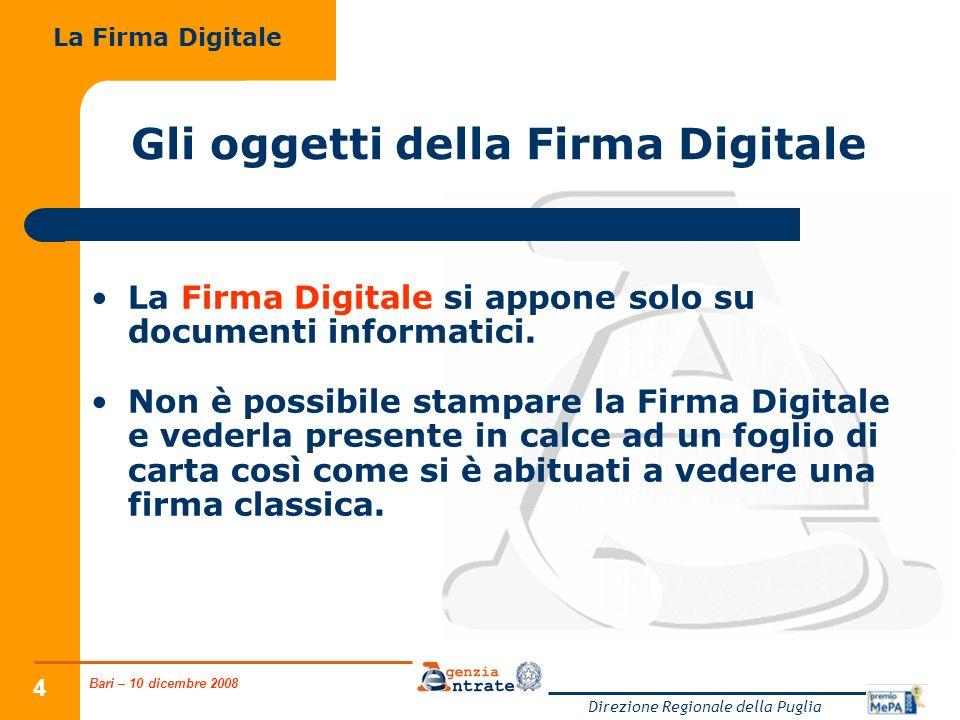 Bari – 10 dicembre 2008 Direzione Regionale della Puglia 5 Gli oggetti della Firma Digitale La Firma Digitale consiste in un processo di firma-verifica legato al documento da sottoscrivere.