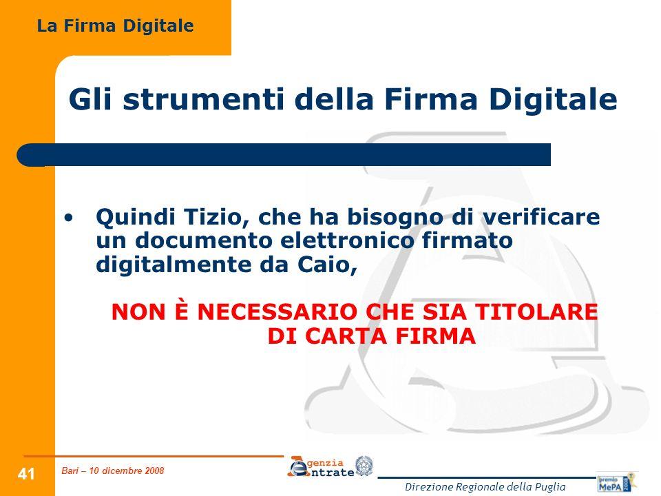 Bari – 10 dicembre 2008 Direzione Regionale della Puglia 41 Gli strumenti della Firma Digitale Quindi Tizio, che ha bisogno di verificare un documento elettronico firmato digitalmente da Caio, NON È NECESSARIO CHE SIA TITOLARE DI CARTA FIRMA La Firma Digitale
