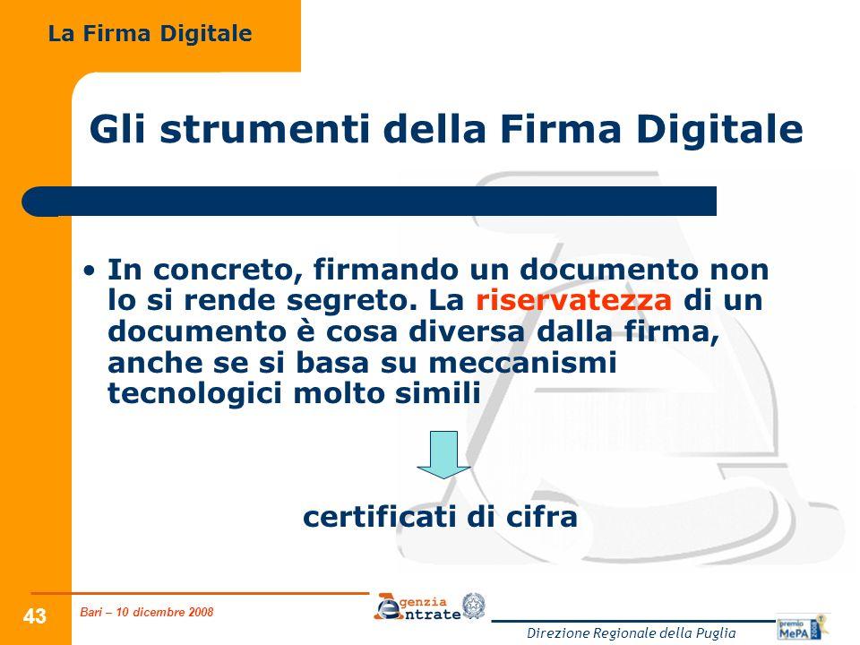 Bari – 10 dicembre 2008 Direzione Regionale della Puglia 43 Gli strumenti della Firma Digitale In concreto, firmando un documento non lo si rende segreto.