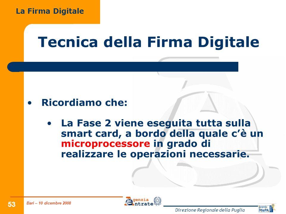 Bari – 10 dicembre 2008 Direzione Regionale della Puglia 53 Tecnica della Firma Digitale Ricordiamo che: La Fase 2 viene eseguita tutta sulla smart card, a bordo della quale cè un microprocessore in grado di realizzare le operazioni necessarie.
