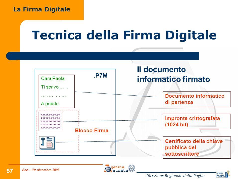 Bari – 10 dicembre 2008 Direzione Regionale della Puglia 57 Tecnica della Firma Digitale La Firma Digitale Il documento informatico firmato.P7M Documento informatico di partenza Impronta crittografata (1024 bit) Certificato della chiave pubblica del sottoscrittore Cara Paola Ti scrivo …..