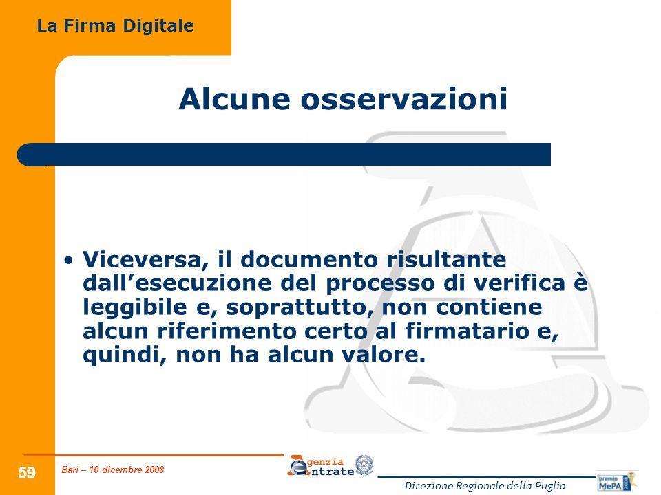 Bari – 10 dicembre 2008 Direzione Regionale della Puglia 59 Alcune osservazioni Viceversa, il documento risultante dallesecuzione del processo di verifica è leggibile e, soprattutto, non contiene alcun riferimento certo al firmatario e, quindi, non ha alcun valore.