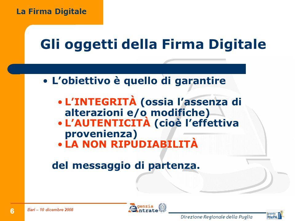 Bari – 10 dicembre 2008 Direzione Regionale della Puglia 6 Gli oggetti della Firma Digitale Lobiettivo è quello di garantire LINTEGRITÀ (ossia lassenz